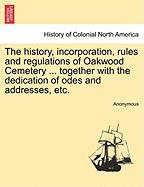 The History, Incorporation, Rules and Regulations of Oakwood Cemetery ... Together with the Dedication of Odes and Addresses, Etc.