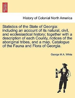 Statistics of the State of Georgia: including an account of its natural, civil, and ecclesiastical history; together with a description of each Co... - British Library, Historical Print Editions