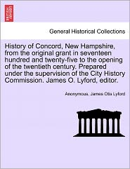 History of Concord, New Hampshire, from the original grant in seventeen hundred and twenty-five to the opening of the twentieth century. Prepared under the supervision of the City History Commission. James O. Lyford, editor. - Anonymous, James Otis Lyford