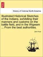Illustrated Historical Sketches of the Indians, exhibiting their manners and customs on the battle field, and in the Wigwam ... From the best authorities. - Frost, John
