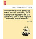 Illustrated Historical Sketches of the Indians, Exhibiting Their Manners and Customs on the Battle Field, and in the Wigwam ... from the Best Authorities. - John Frost
