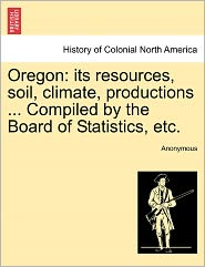 Oregon: its resources, soil, climate, productions ... Compiled by the Board of Statistics, etc. - Anonymous