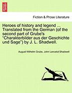 """Heroes of History and Legend ... Translated from the German (of the Second Part of Grube's """"Charakterbilder Aus Der Geschichte Und Sage"""") by J. L. Sha"""