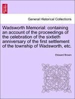 Wadsworth Memorial: containing an account of the proceedings of the celebration of the sixtieth anniversary of the first settlement of the township of Wadsworth, etc. - Brown, Edward