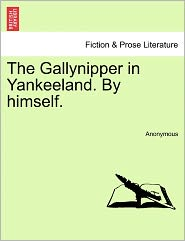 The Gallynipper in Yankeeland. By himself. - Anonymous