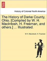 The History Of Darke County, Ohio. [Compiled By W. H. Macintosh, H. Freeman, And Others.] ... Illustrated. - W H. Macintosh, H. Freeman