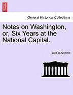 Notes on Washington, Or, Six Years at the National Capital.