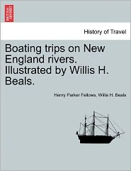 Boating Trips On New England Rivers. Illustrated By Willis H. Beals. - Henry Parker Fellows, Willis H. Beals