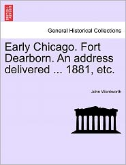Early Chicago. Fort Dearborn. An Address Delivered ... 1881, Etc. - John Wentworth