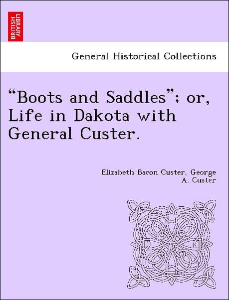Boots and Saddles; or, Life in Dakota with General Custer. als Taschenbuch von Elizabeth Bacon Custer, George A. Custer - British Library, Historical Print Editions