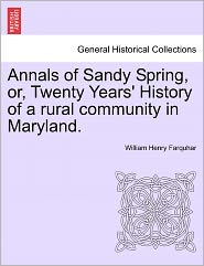 Annals Of Sandy Spring, Or, Twenty Years' History Of A Rural Community In Maryland. - William Henry Farquhar