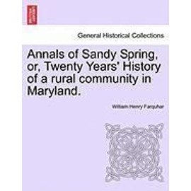 Annals of Sandy Spring, Or, Twenty Years'History of a Rural Community in Maryland. - William Henry Farquhar