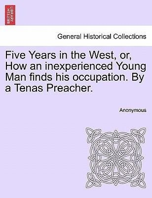 Five Years in the West, or, How an inexperienced Young Man finds his occupation. By a Tenas Preacher. als Taschenbuch von Anonymous