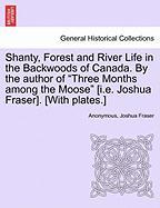 """Shanty, Forest and River Life in the Backwoods of Canada. by the Author of """"Three Months Among the Moose"""" [I.E. Joshua Fraser]. [With Plates.]"""