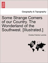 Some Strange Corners Of Our Country. The Wonderland Of The Southwest. [Illustrated.] - Charles Fletcher Lummis