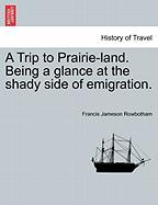 A Trip to Prairie-Land. Being a Glance at the Shady Side of Emigration.