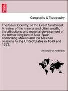 Anderson, Alexander D.: The Silver Country, or the Great Southwest. A review of the mineral and other wealth, the attractions and material development of the former kingdom of New Spain, comprising Mexico and the Mexican cessions to the United States