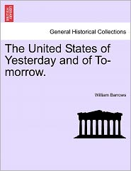 The United States Of Yesterday And Of To-Morrow. - William Barrows