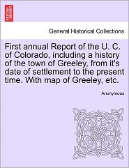 First annual Report of the U. C. of Colorado, including a history of the town of Greeley, from it's date of settlement to the present time. With map of Greeley, etc.