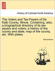 The Voters and Tax-Payers of De Kalb County, Illinois. Containing, also, a biographical directory of its tax-payers and voters; a history of the county and state; map of the county, etc. With plates. - Anonymous