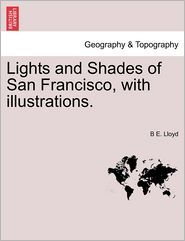 Lights and Shades of San Francisco, with Illustrations.