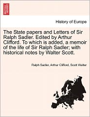 The State Papers And Letters Of Sir Ralph Sadler. Edited By Arthur Clifford. To Which Is Added, A Memoir Of The Life Of Sir Ralph Sadler; With Historical Notes By Walter Scott.