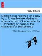 Shakespeare, William;Whately, Thomas M. P.: Macbeth reconsidered; an essay by J. P. Kemble intended as an answer to part of the remarks by T. Wheatley on some of the characters of Shakespeare
