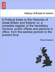 A Political Index To The Histories Of Great Britain And Ireland; Or, A Complete Register Of The Hereditary Honours, Public Offices And Persons In Office, From The Earliest Periods To The Present Time.