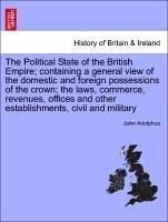 The Political State of the British Empire containing a general view of the domestic and foreign possessions of the crown the laws, commerce, revenues, offices and other establishments, civil and military. Vol. III - Adolphus, John