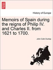 Memoirs of Spain during the reigns of Philip IV. and Charles II. from 1621 to 1700.