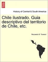 Chile Ilustrado. Guia Descriptivo Del Territorio De Chile, Etc.