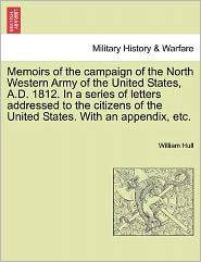Memoirs Of The Campaign Of The North Western Army Of The United States, A.D. 1812. In A Series Of Letters Addressed To The Citizens Of The United States. With An Appendix, Etc. - William Hull