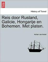 Reis Door Rusland, Galicie, Hongarije En Bohemen. Met Platen. - Adrian Van Andel
