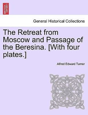 The Retreat from Moscow and Passage of the Beresina. [With four plates.] als Taschenbuch von Alfred Edward Turner - British Library, Historical Print Editions