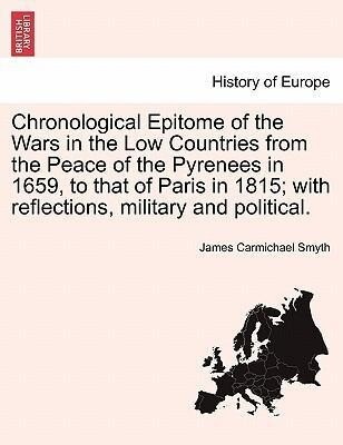 Chronological Epitome of the Wars in the Low Countries from the Peace of the Pyrenees in 1659, to that of Paris in 1815; with reflections, militar... - British Library, Historical Print Editions