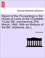 Report of the Proceedings in the House of Lords on the Charitable Trusts' Bill, commencing 27th March, 1846. With an Analysis of the Bill. (Addenda, etc.). - Anonymous