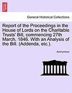 Report of the Proceedings in the House of Lords on the Charitable Trusts' Bill, Commencing 27th March, 1846. with an Analysis of the Bill. (Addenda, E