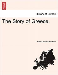The Story Of Greece. - James Albert Harrison