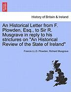 """An Historical Letter from F. Plowden, Esq., to Sir R. Musgrave in Reply to His Strictures on """"An Historical Review of the State of Ireland"""""""