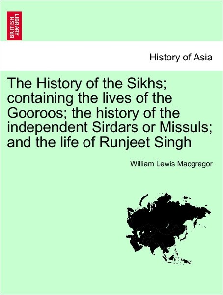 The History of the Sikhs; containing the lives of the Gooroos; the history of the independent Sirdars or Missuls; and the life of Runjeet Singh. V...