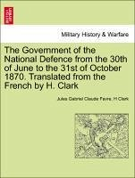 The Government of the National Defence from the 30th of June to the 31st of October 1870. Translated from the French by H. Clark - Favre, Jules Gabriel Claude Clark, H