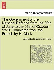 The Government Of The National Defence From The 30th Of June To The 31st Of October 1870. Translated From The French By H. Clark - Jules Gabriel Claude Favre, H Clark
