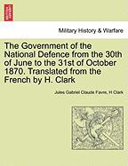 The Government of the National Defence from the 30th of June to the 31st of October 1870. Translated from the French by H. Clark