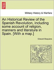 An Historical Review Of The Spanish Revolution, Including Some Account Of Religion, Manners And Literature In Spain. [With A Map.] - Edward Blaquiere
