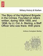 The Story of the Highland Brigade in the Crimea. Founded on Letters Written, During 1854 1855, and 1856, by Lt. Col. A. Sterling, a Staff Officer Who