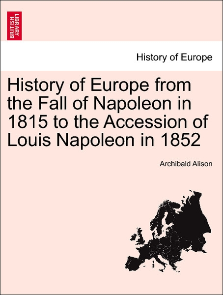History of Europe from the Fall of Napoleon in 1815 to the Accession of Louis Napoleon in 1852. Vol. VI. als Taschenbuch von Archibald Alison - British Library, Historical Print Editions