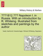 Vereshchagin, Vasily Vasil´evich;Whiteing, Richard;Napoleon: 1812. Napoleon I. in Russia. With an introduction by R. Whiteing. Illustrated from sketches and paintings by the author