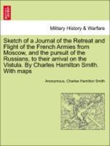 Sketch of a Journal of the Retreat and Flight of the French Armies from Moscow, and the pursuit of the Russians, to their arrival on the Vistula. ... - British Library, Historical Print Editions