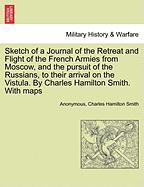 Sketch of a Journal of the Retreat and Flight of the French Armies from Moscow, and the Pursuit of the Russians, to Their Arrival on the Vistula. by C