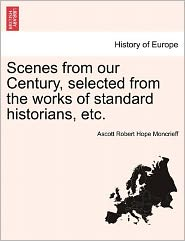 Scenes From Our Century, Selected From The Works Of Standard Historians, Etc. - Ascott Robert Hope Moncrieff